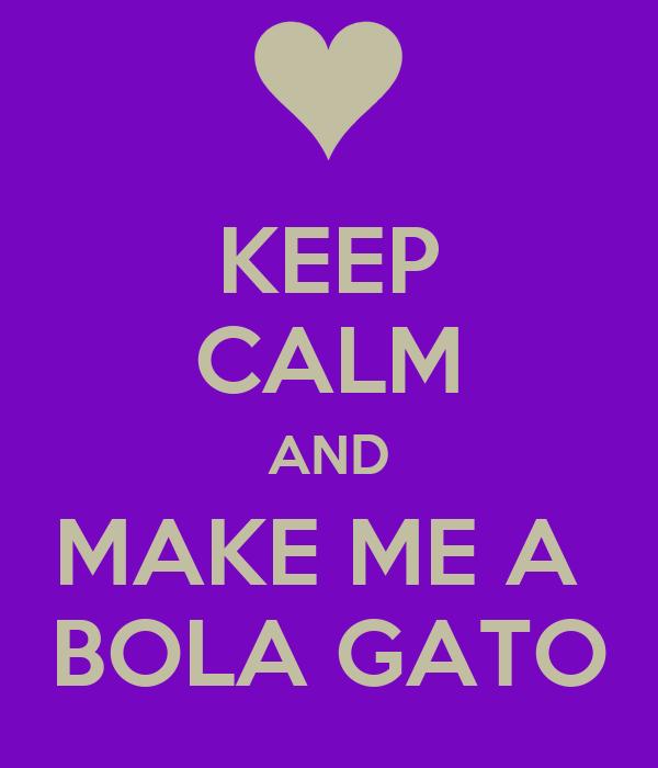 KEEP CALM AND MAKE ME A  BOLA GATO
