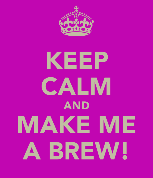 KEEP CALM AND MAKE ME A BREW!