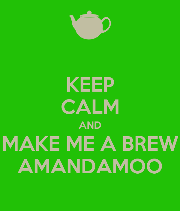 KEEP CALM AND MAKE ME A BREW AMANDAMOO