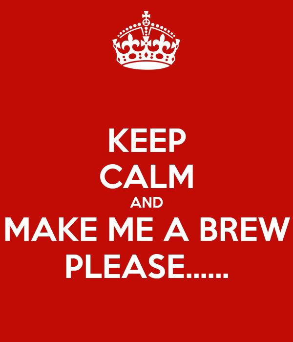 KEEP CALM AND MAKE ME A BREW PLEASE......