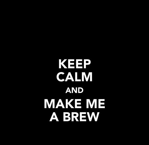 KEEP CALM AND MAKE ME A BREW