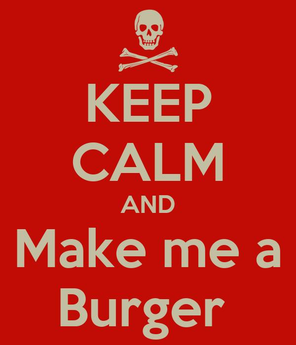 KEEP CALM AND Make me a Burger