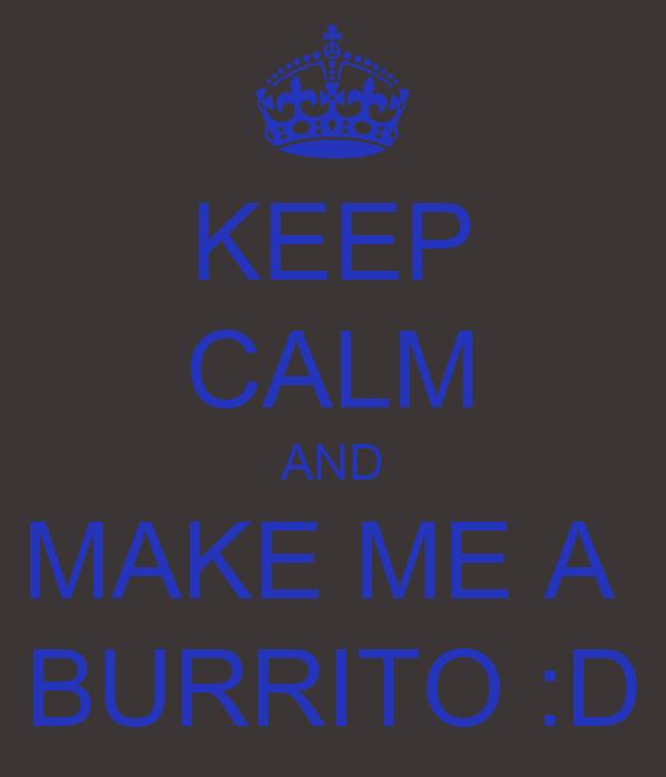KEEP CALM AND MAKE ME A  BURRITO :D