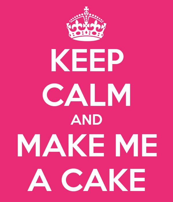 KEEP CALM AND MAKE ME A CAKE