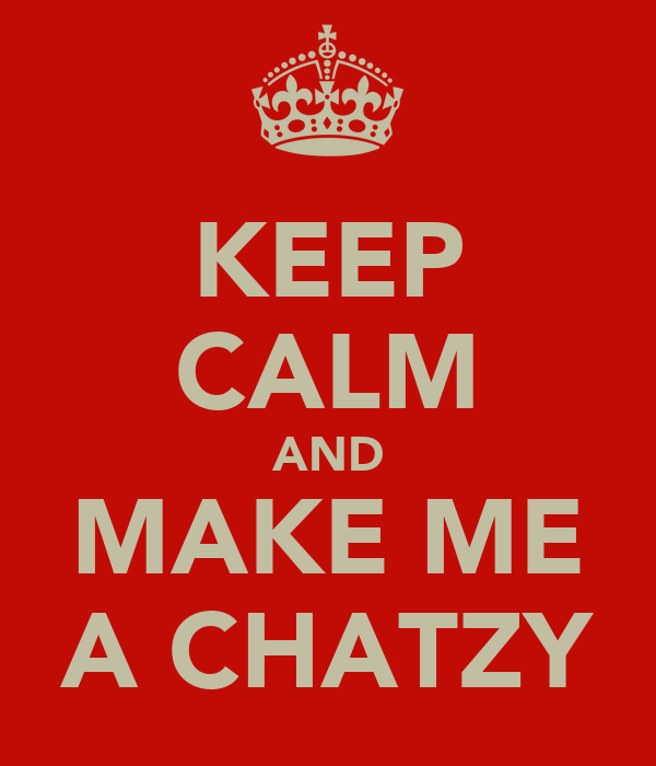 KEEP CALM AND MAKE ME A CHATZY