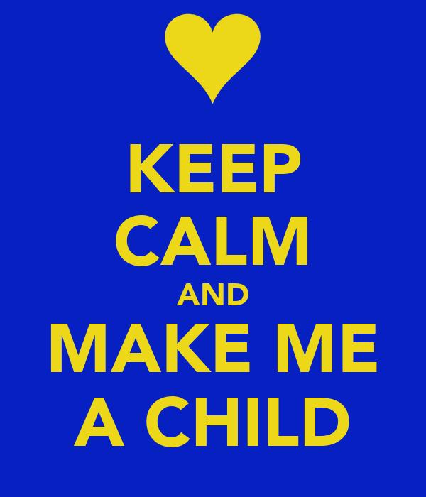 KEEP CALM AND MAKE ME A CHILD