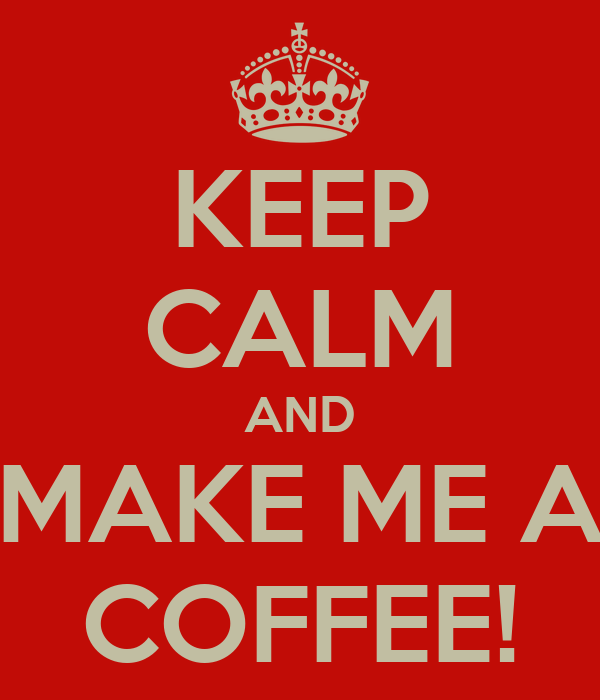 KEEP CALM AND MAKE ME A COFFEE!