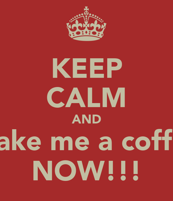 KEEP CALM AND Make me a coffee NOW!!!