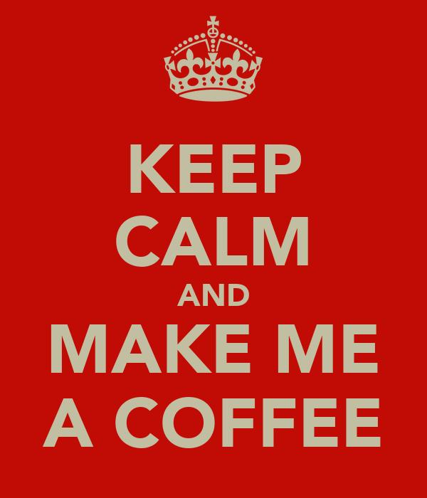 KEEP CALM AND MAKE ME A COFFEE