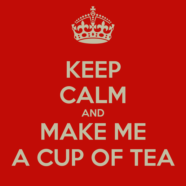 KEEP CALM AND MAKE ME A CUP OF TEA