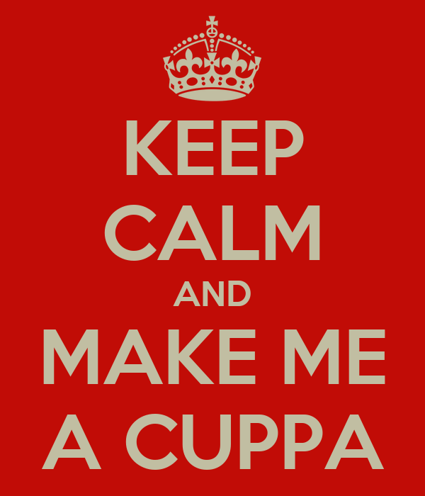 KEEP CALM AND MAKE ME A CUPPA