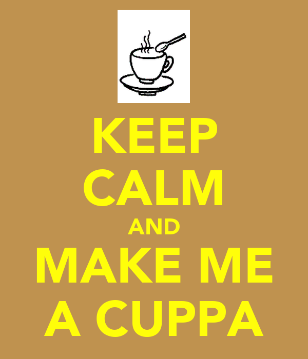 KEEP CALM AND MAKE ME A CUPPA