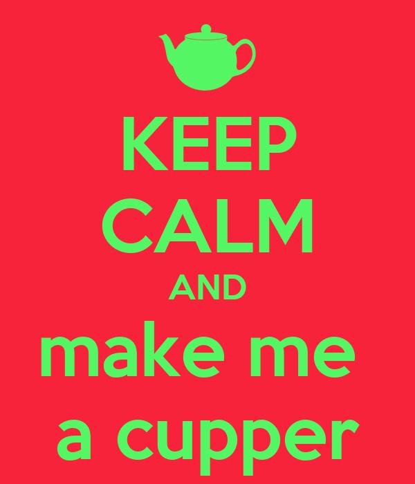 KEEP CALM AND make me  a cupper