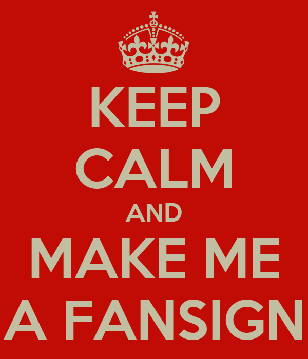 KEEP CALM AND MAKE ME A FANSIGN