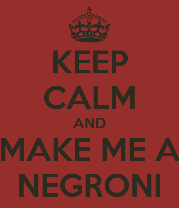 KEEP CALM AND MAKE ME A NEGRONI