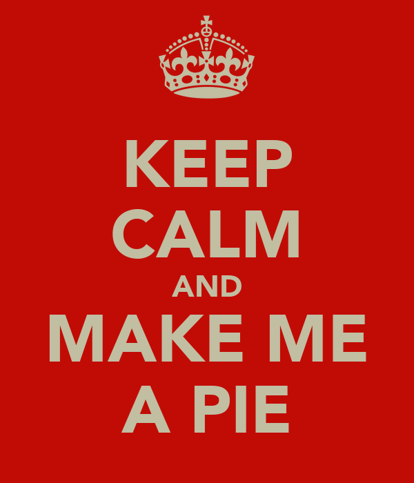 KEEP CALM AND MAKE ME A PIE