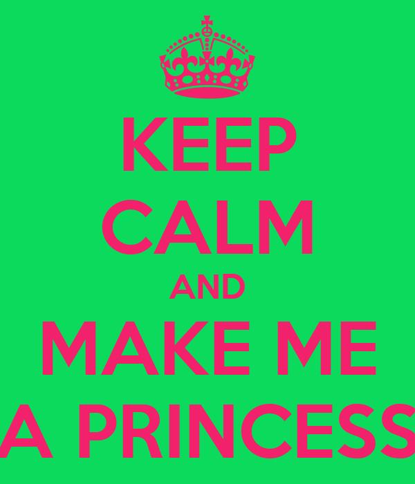 KEEP CALM AND MAKE ME A PRINCESS