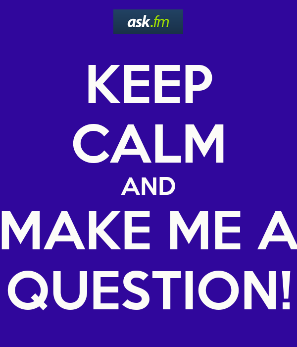 KEEP CALM AND MAKE ME A QUESTION!