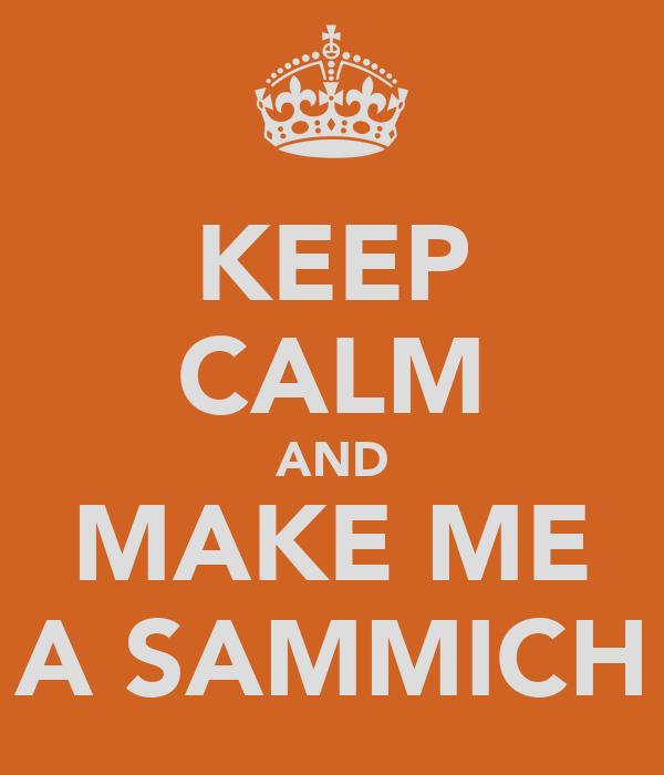 KEEP CALM AND MAKE ME A SAMMICH