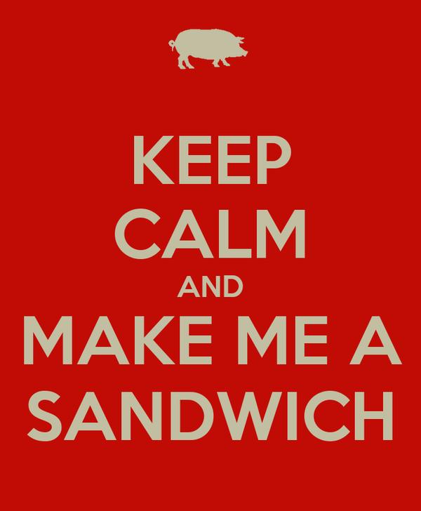 KEEP CALM AND MAKE ME A SANDWICH