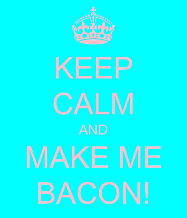 KEEP CALM AND MAKE ME BACON!