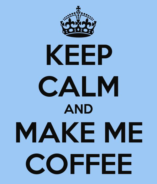 KEEP CALM AND MAKE ME COFFEE