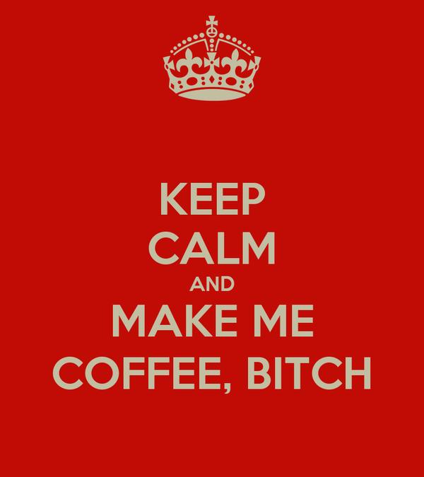 KEEP CALM AND MAKE ME COFFEE, BITCH