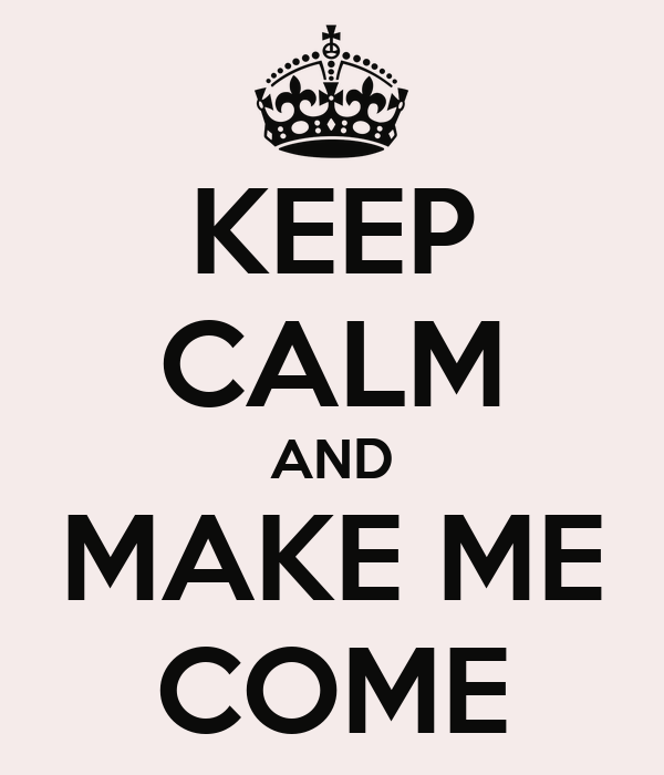 KEEP CALM AND MAKE ME COME