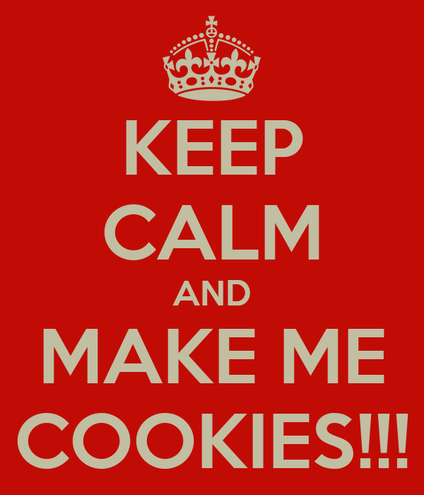 KEEP CALM AND MAKE ME COOKIES!!!