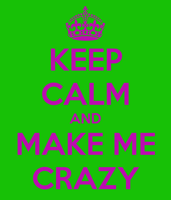 KEEP CALM AND MAKE ME CRAZY