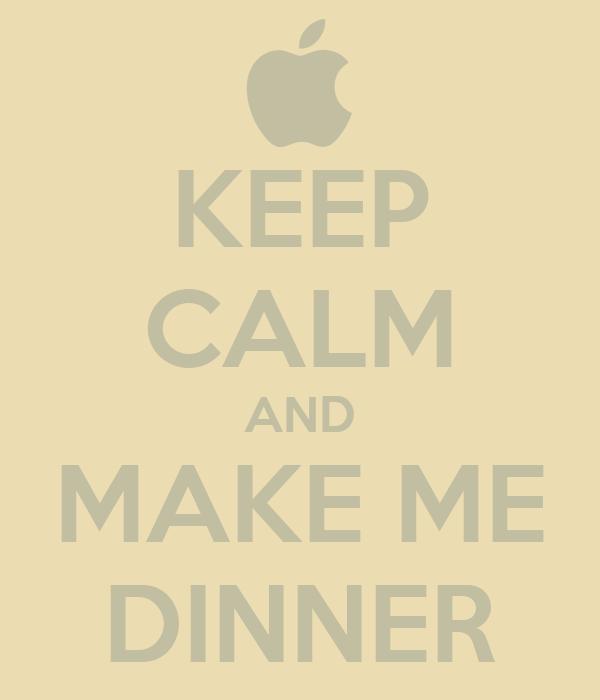 KEEP CALM AND MAKE ME DINNER