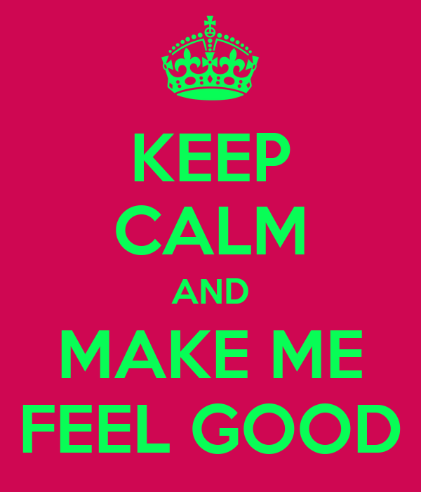 KEEP CALM AND MAKE ME FEEL GOOD