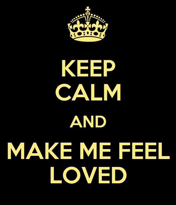 KEEP CALM AND MAKE ME FEEL LOVED