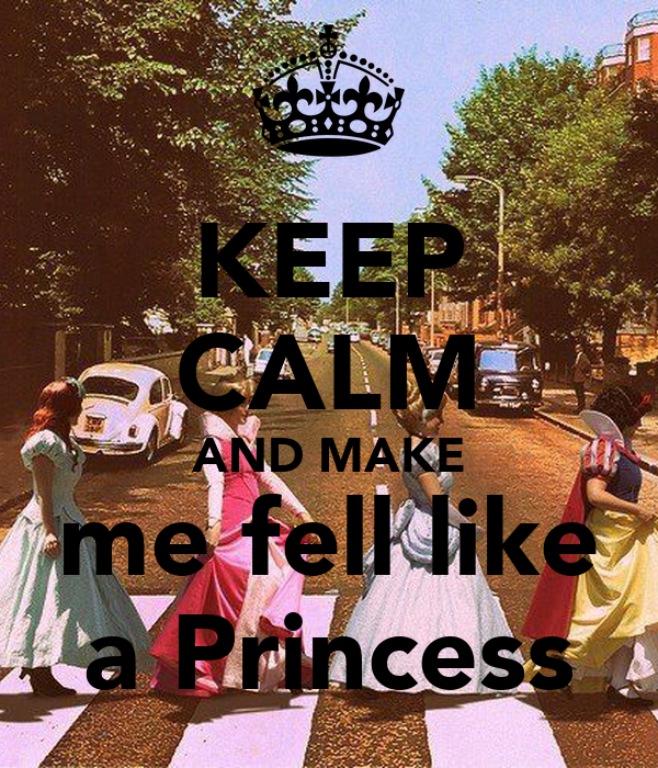 KEEP CALM AND MAKE me fell like a Princess