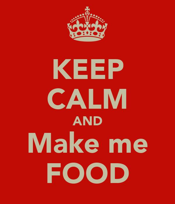 KEEP CALM AND Make me FOOD
