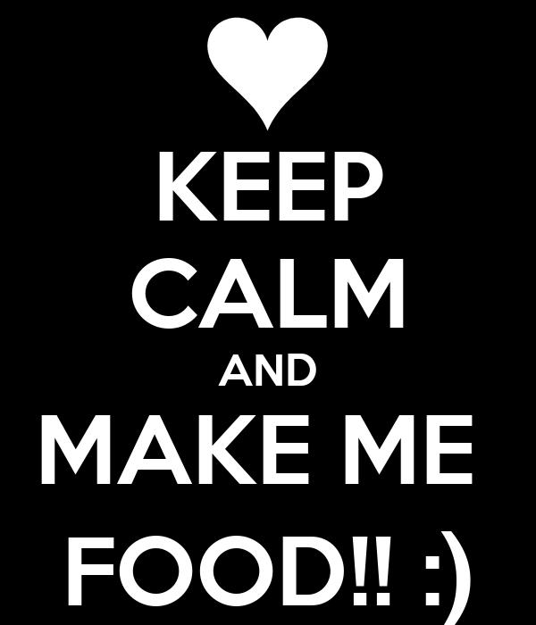 KEEP CALM AND MAKE ME  FOOD!! :)