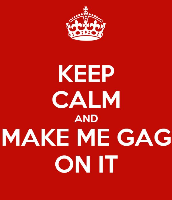 KEEP CALM AND MAKE ME GAG ON IT