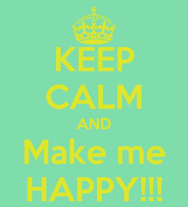 KEEP CALM AND Make me HAPPY!!!