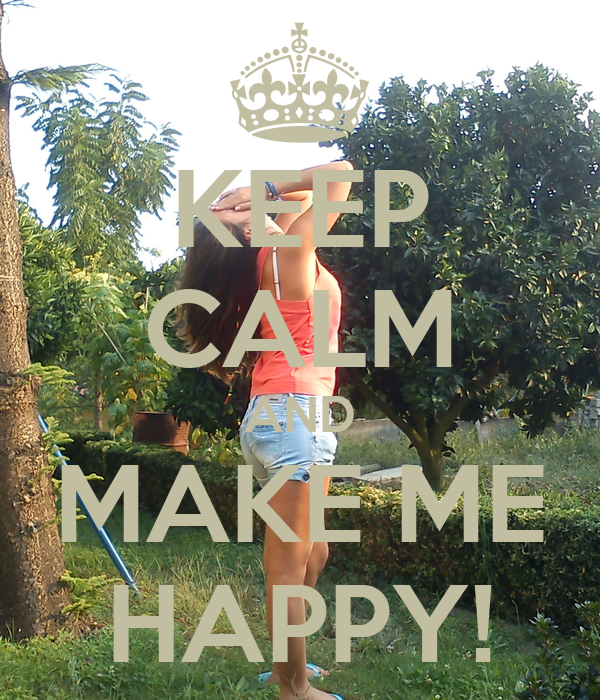 KEEP CALM AND MAKE ME HAPPY!