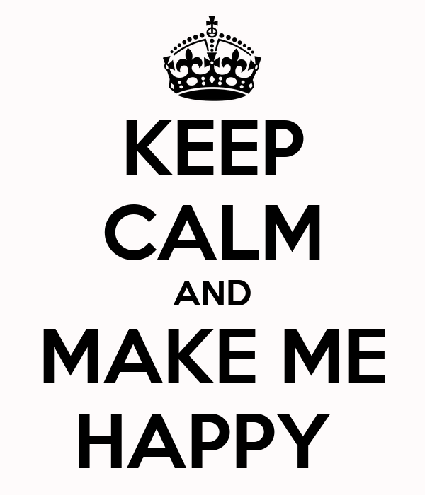KEEP CALM AND MAKE ME HAPPY