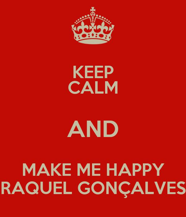 KEEP CALM AND MAKE ME HAPPY RAQUEL GONÇALVES
