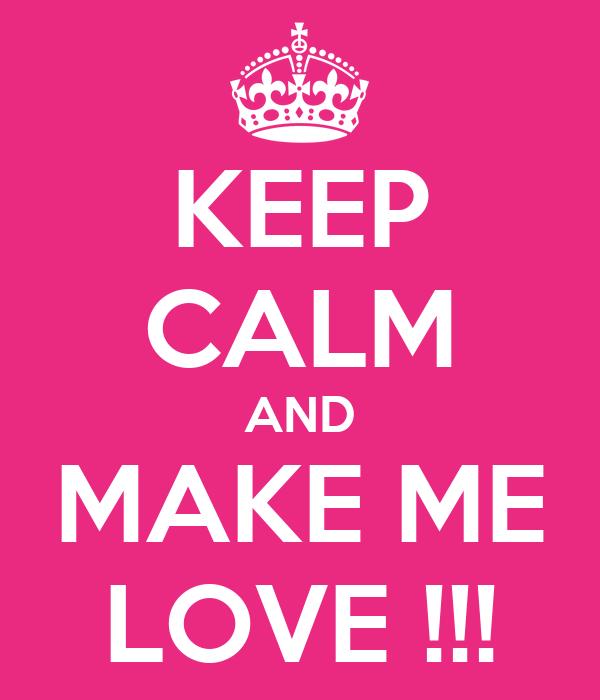 KEEP CALM AND MAKE ME LOVE !!!