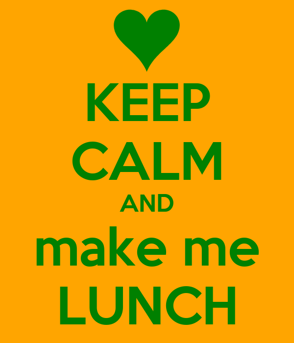KEEP CALM AND make me LUNCH