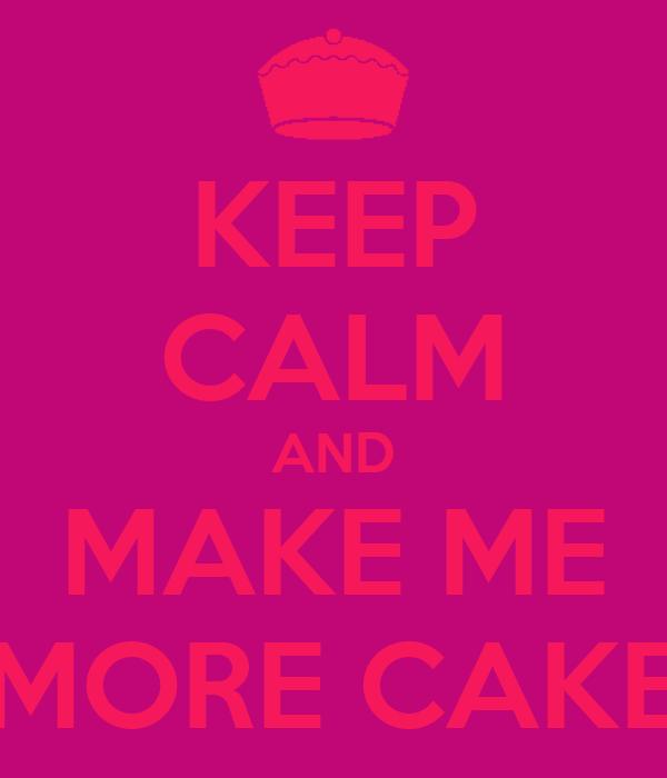KEEP CALM AND MAKE ME MORE CAKE