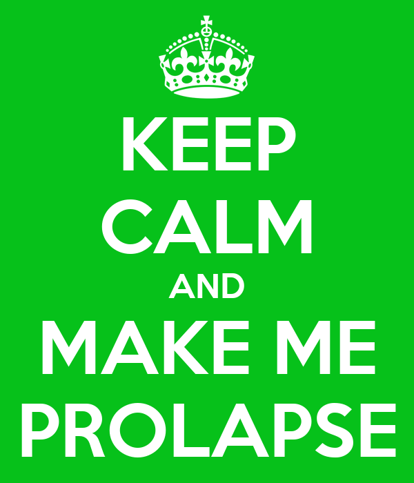KEEP CALM AND MAKE ME PROLAPSE