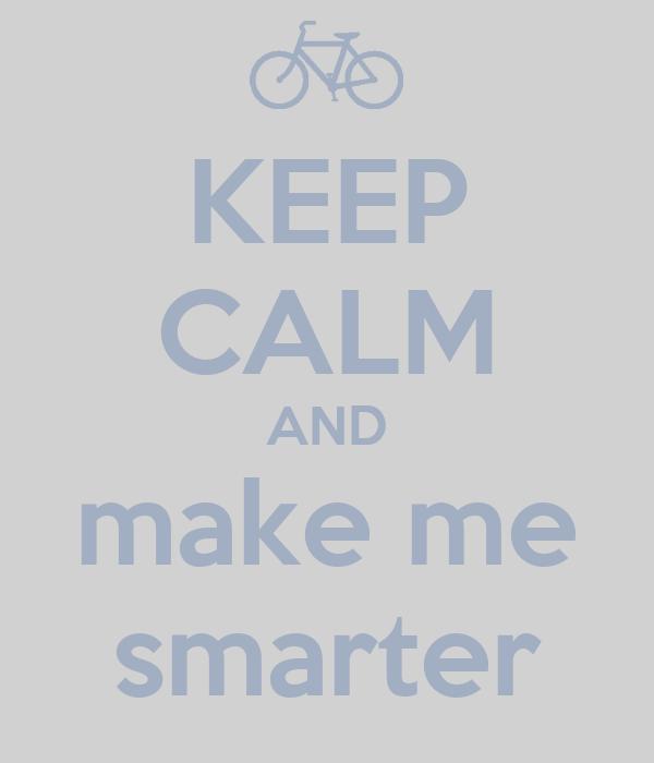 KEEP CALM AND make me smarter