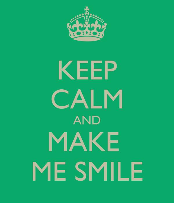 KEEP CALM AND MAKE  ME SMILE