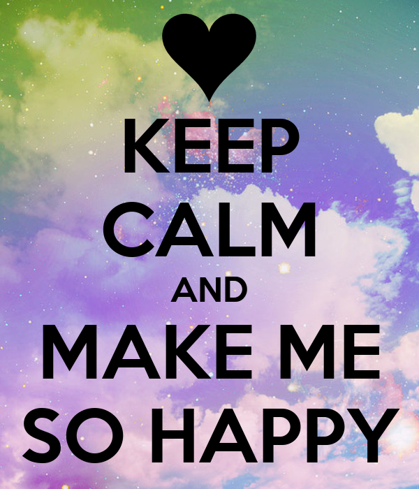 KEEP CALM AND MAKE ME SO HAPPY