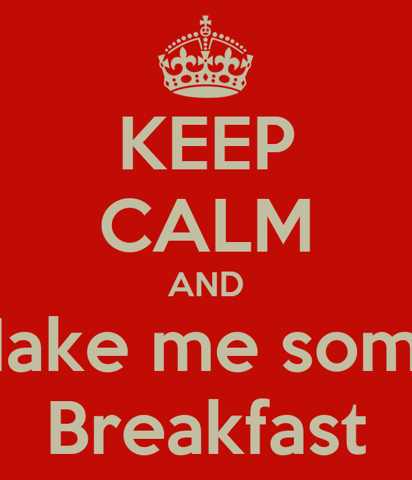 KEEP CALM AND Make me some Breakfast
