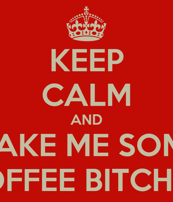 KEEP CALM AND MAKE ME SOME COFFEE BITCHES!